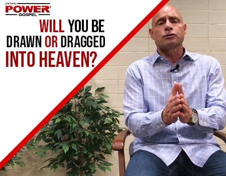 FIVE MIN. POWER MESSAGE #76: Drawn or Dragged to Heaven? 12-2-18